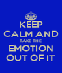 KEEP CALM AND TAKE THE EMOTION OUT OF IT - Personalised Poster A4 size