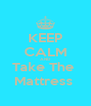 KEEP CALM AND Take The  Mattress  - Personalised Poster A4 size