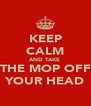 KEEP CALM AND TAKE  THE MOP OFF YOUR HEAD - Personalised Poster A4 size