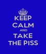 KEEP CALM  AND TAKE THE PISS - Personalised Poster A4 size