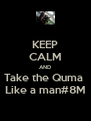 KEEP CALM AND Take the Quma  Like a man#8M - Personalised Poster A4 size