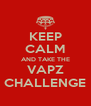 KEEP CALM AND TAKE THE VAPZ CHALLENGE - Personalised Poster A4 size