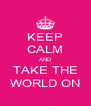 KEEP CALM AND TAKE THE WORLD ON - Personalised Poster A4 size