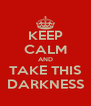 KEEP CALM AND TAKE THIS DARKNESS - Personalised Poster A4 size