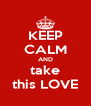 KEEP CALM AND take this LOVE - Personalised Poster A4 size