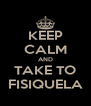 KEEP CALM AND TAKE TO FISIQUELA - Personalised Poster A4 size