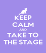 KEEP CALM AND TAKE TO THE STAGE - Personalised Poster A4 size
