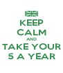 KEEP CALM AND TAKE YOUR 5 A YEAR - Personalised Poster A4 size