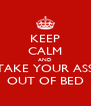 KEEP CALM AND TAKE YOUR ASS OUT OF BED - Personalised Poster A4 size