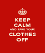 KEEP CALM AND TAKE YOUR CLOTHES OFF - Personalised Poster A4 size