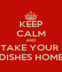 KEEP CALM AND TAKE YOUR  DISHES HOME - Personalised Poster A4 size