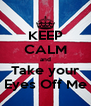 KEEP CALM and Take your Eyes Off Me - Personalised Poster A4 size