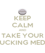 KEEP CALM AND TAKE YOUR FUCKING MEDS - Personalised Poster A4 size