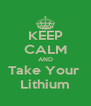 KEEP CALM AND Take Your  Lithium - Personalised Poster A4 size