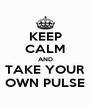KEEP CALM AND TAKE YOUR OWN PULSE - Personalised Poster A4 size