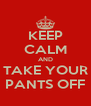 KEEP CALM AND TAKE YOUR PANTS OFF - Personalised Poster A4 size