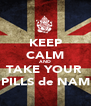 KEEP CALM AND TAKE YOUR  PILLS de NAM - Personalised Poster A4 size