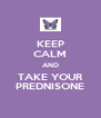 KEEP CALM AND TAKE YOUR PREDNISONE - Personalised Poster A4 size