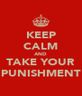 KEEP CALM AND TAKE YOUR PUNISHMENT - Personalised Poster A4 size