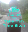 KEEP CALM AND Take Yuh Time Bitch - Personalised Poster A4 size