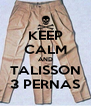 KEEP CALM AND TALISSON 3 PERNAS - Personalised Poster A4 size