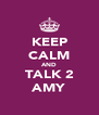 KEEP CALM AND TALK 2 AMY - Personalised Poster A4 size