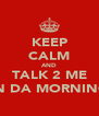 KEEP CALM AND TALK 2 ME IN DA MORNING - Personalised Poster A4 size
