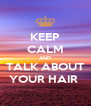 KEEP CALM AND TALK ABOUT YOUR HAIR  - Personalised Poster A4 size