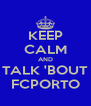 KEEP CALM AND TALK 'BOUT FCPORTO - Personalised Poster A4 size