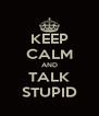 KEEP CALM AND TALK STUPID - Personalised Poster A4 size