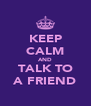 KEEP CALM AND TALK TO A FRIEND - Personalised Poster A4 size