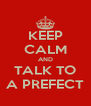 KEEP CALM AND TALK TO A PREFECT - Personalised Poster A4 size