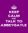 KEEP CALM AND TALK TO ABBEYGAYLE - Personalised Poster A4 size