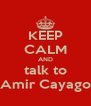 KEEP CALM AND talk to Amir Cayago - Personalised Poster A4 size