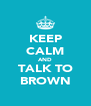 KEEP CALM AND TALK TO BROWN - Personalised Poster A4 size