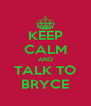 KEEP CALM AND TALK TO BRYCE - Personalised Poster A4 size
