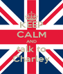 KEEP CALM AND talk to Charley - Personalised Poster A4 size