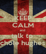 KEEP CALM and  talk to  chole hughes - Personalised Poster A4 size
