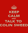 KEEP CALM AND TALK TO  COLIN SWEED - Personalised Poster A4 size