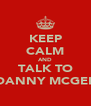 KEEP CALM AND TALK TO DANNY MCGEE - Personalised Poster A4 size