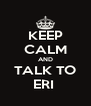 KEEP CALM AND TALK TO ERI  - Personalised Poster A4 size