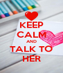 KEEP CALM AND TALK TO HER - Personalised Poster A4 size