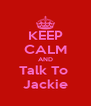 KEEP CALM AND Talk To  Jackie - Personalised Poster A4 size