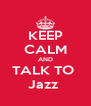 KEEP CALM AND TALK TO  Jazz  - Personalised Poster A4 size