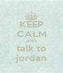 KEEP CALM AND talk to jordan - Personalised Poster A4 size