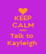 KEEP CALM AND Talk to  Kayleigh  - Personalised Poster A4 size