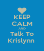 KEEP CALM AND Talk To Krislynn  - Personalised Poster A4 size