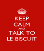KEEP CALM AND TALK TO LE BISCUIT - Personalised Poster A4 size