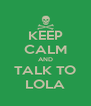 KEEP CALM AND TALK TO LOLA - Personalised Poster A4 size