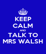 KEEP CALM AND TALK TO MRS WALSH - Personalised Poster A4 size